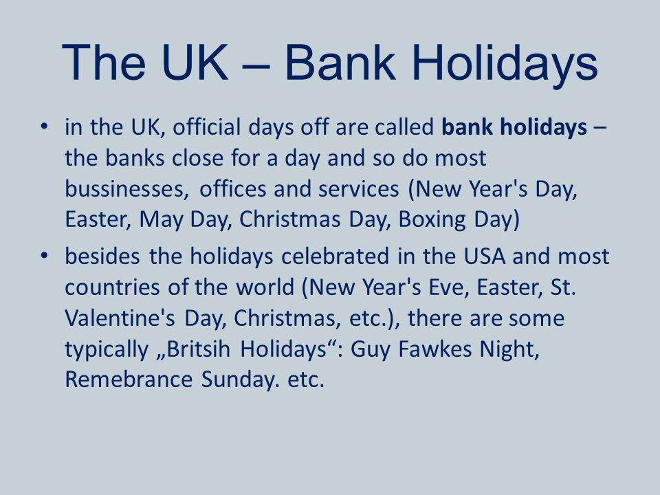 The UK – Bank Holidays in the UK, official days off are called bank holidays – the banks close for a day and so do most bussinesses, offices and servi