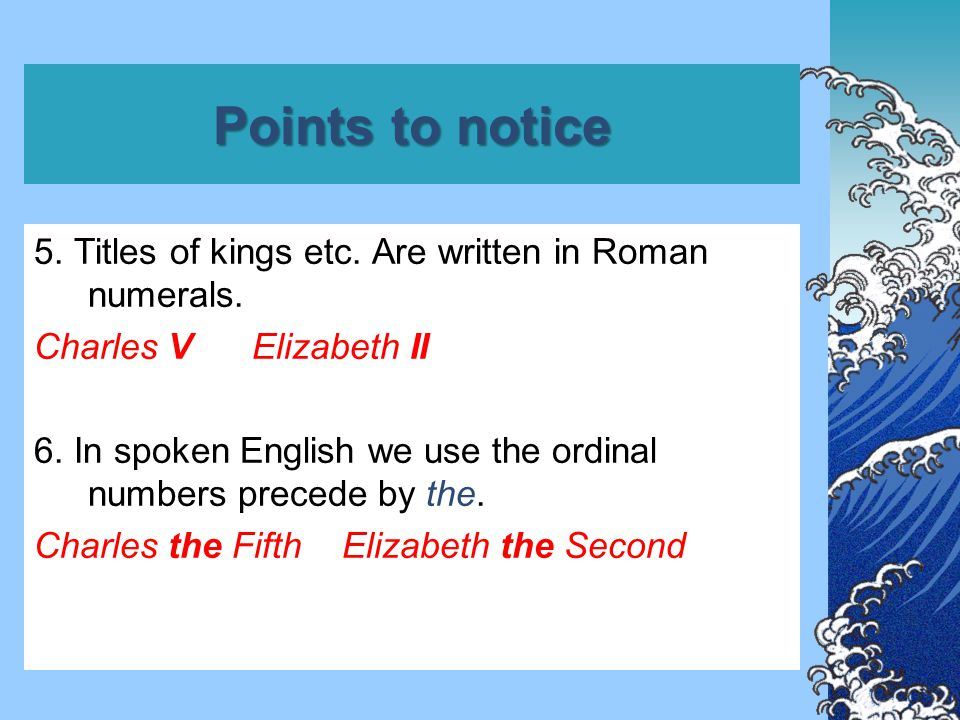 Points to notice 5. Titles of kings etc. Are written in Roman numerals. Charles V Elizabeth II 6. In spoken English we use the ordinal numbers precede