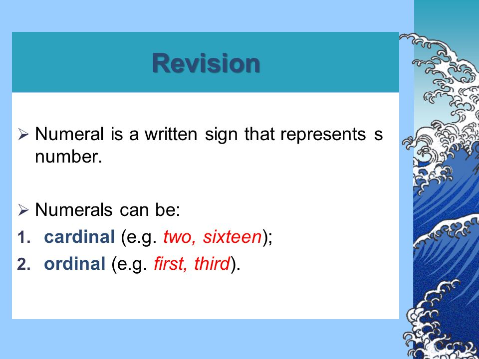 Revision  Numeral is a written sign that represents s number.  Numerals can be: 1. cardinal (e.g. two, sixteen); 2. ordinal (e.g. first, third).
