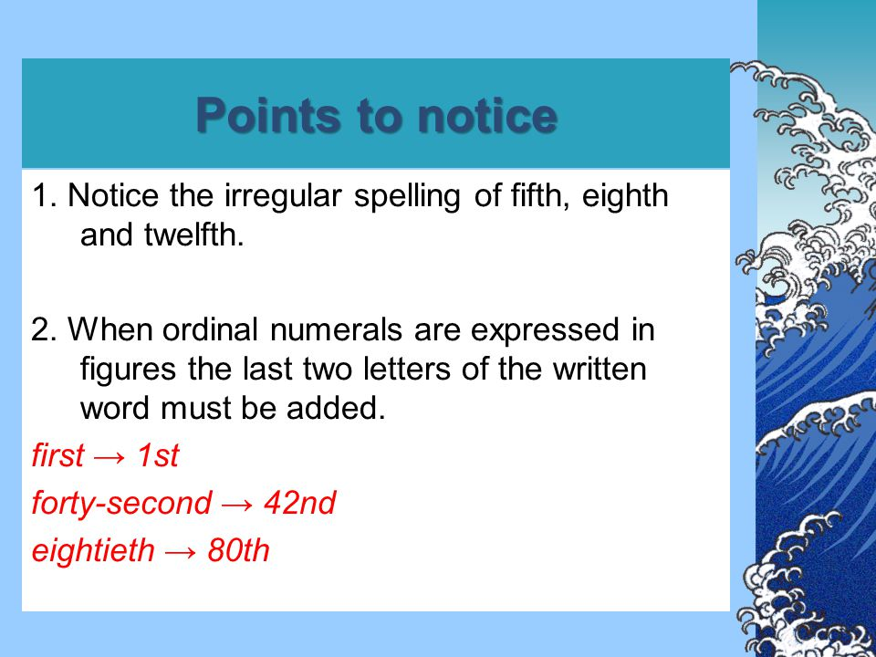 Points to notice 1. Notice the irregular spelling of fifth, eighth and twelfth.