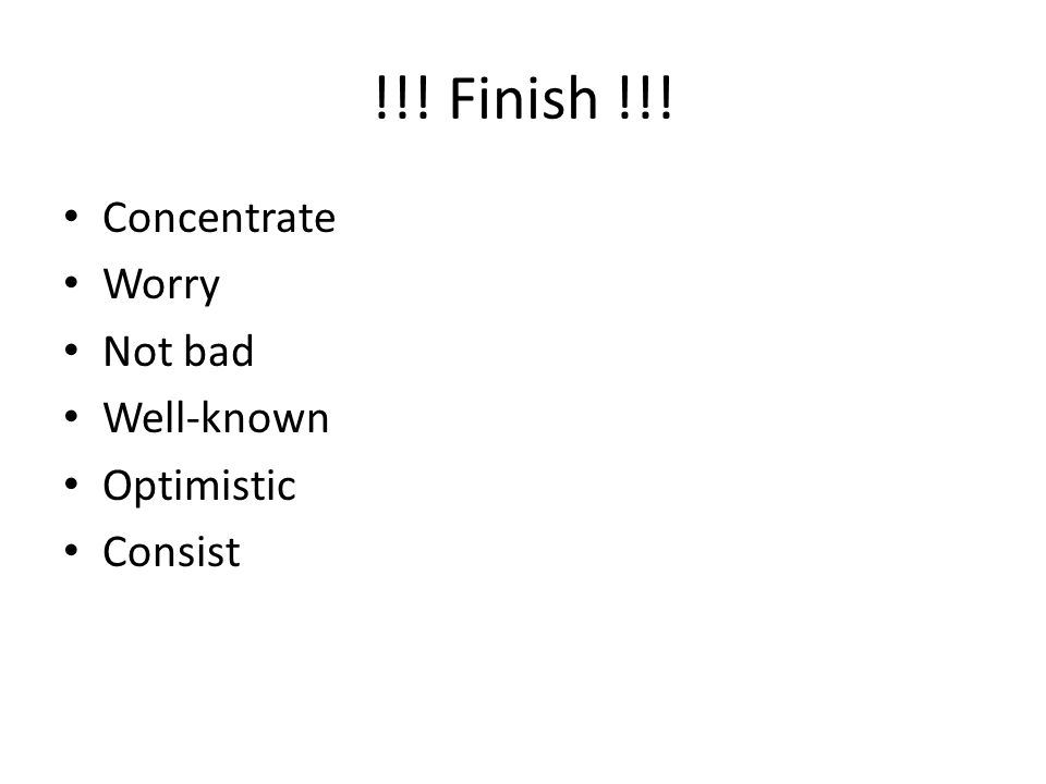 !!! Finish !!! Concentrate Worry Not bad Well-known Optimistic Consist