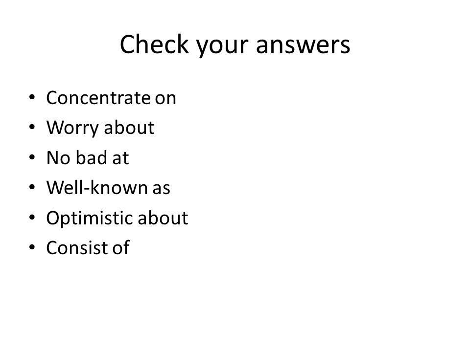 Check your answers Concentrate on Worry about No bad at Well-known as Optimistic about Consist of