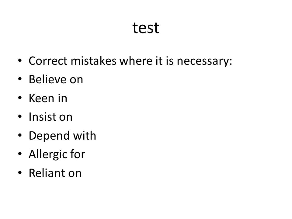 test Correct mistakes where it is necessary: Believe on Keen in Insist on Depend with Allergic for Reliant on