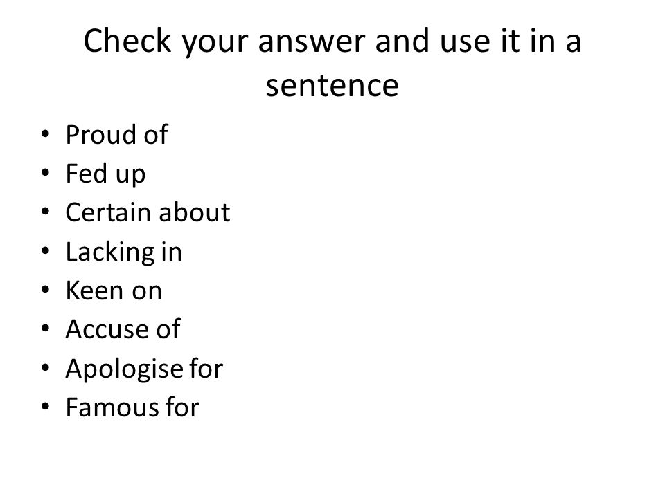 Check your answer and use it in a sentence Proud of Fed up Certain about Lacking in Keen on Accuse of Apologise for Famous for