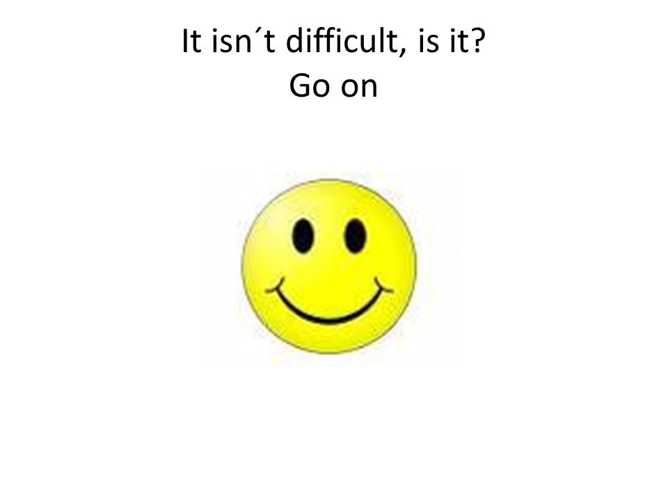 It isn´t difficult, is it? Go on