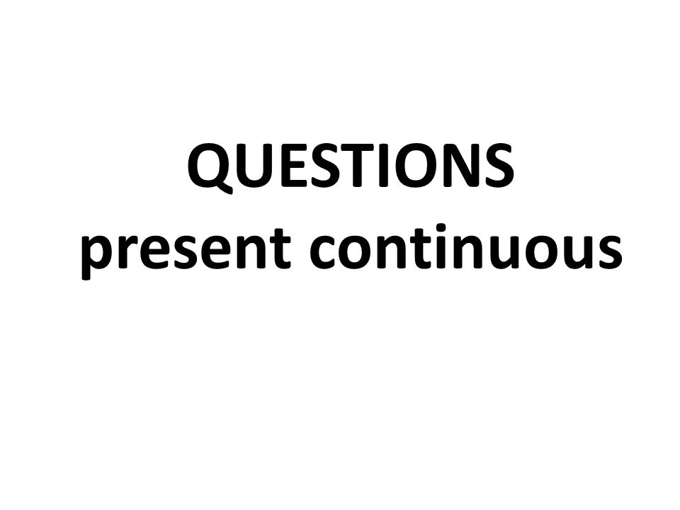 QUESTIONS present continuous