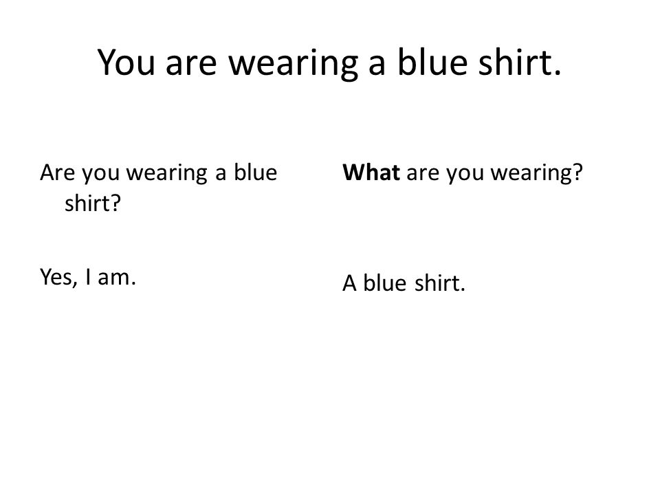 You are wearing a blue shirt. Are you wearing a blue shirt.