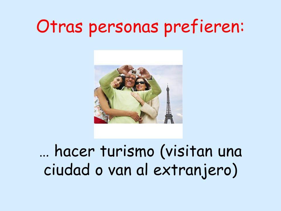 Otras personas prefieren: … hacer turismo (visitan una ciudad o van al extranjero)