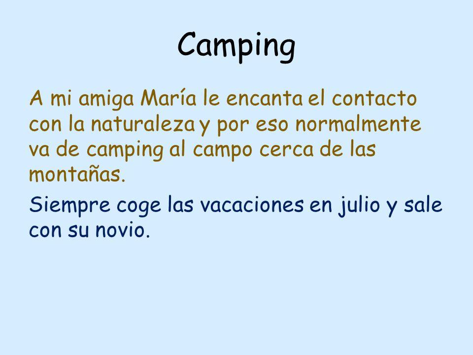 Camping A mi amiga María le encanta el contacto con la naturaleza y por eso normalmente va de camping al campo cerca de las montañas. Siempre coge las