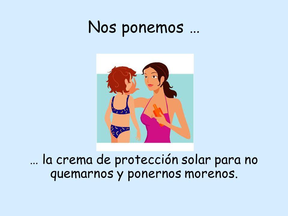 Nos ponemos … … la crema de protección solar para no quemarnos y ponernos morenos.