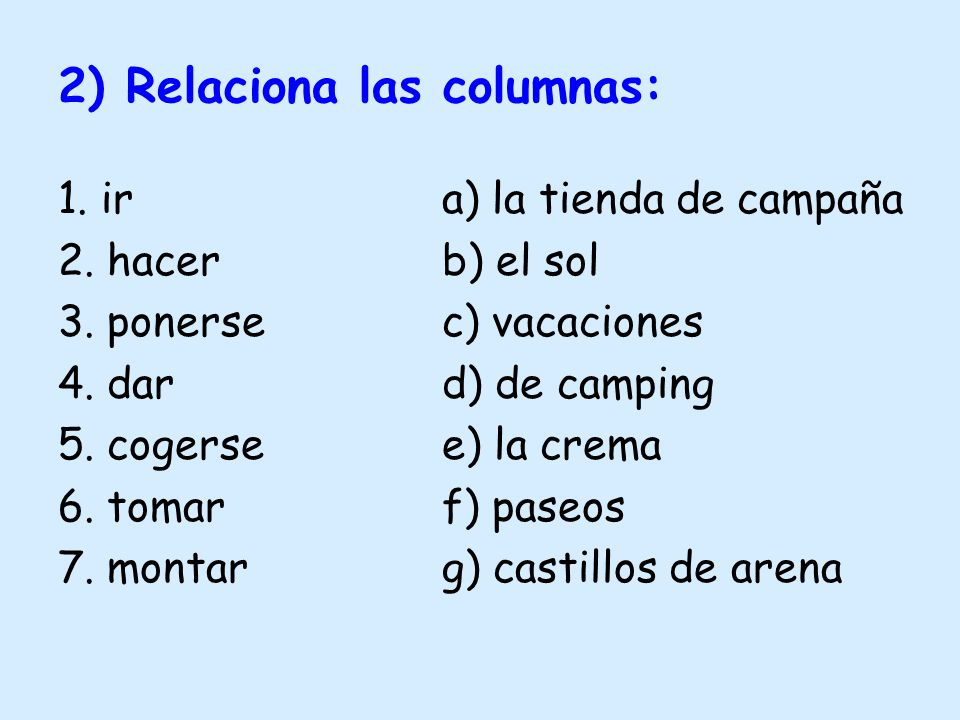 2) Relaciona las columnas: 1. ir a) la tienda de campaña 2. hacerb) el sol 3. ponersec) vacaciones 4. dard) de camping 5. cogersee) la crema 6. tomarf