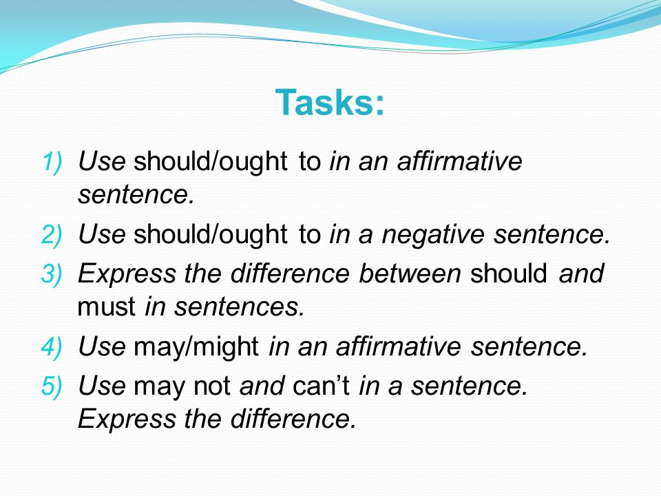 Tasks: 1) Use should/ought to in an affirmative sentence.