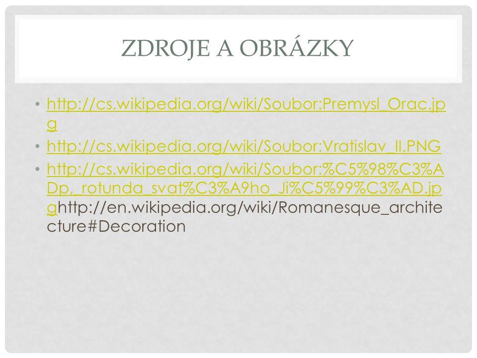 ZDROJE A OBRÁZKY http://cs.wikipedia.org/wiki/Soubor:Premysl_Orac.jp g http://cs.wikipedia.org/wiki/Soubor:Premysl_Orac.jp g http://cs.wikipedia.org/wiki/Soubor:Vratislav_II.PNG http://cs.wikipedia.org/wiki/Soubor:%C5%98%C3%A Dp,_rotunda_svat%C3%A9ho_Ji%C5%99%C3%AD.jp ghttp://en.wikipedia.org/wiki/Romanesque_archite cture#Decoration http://cs.wikipedia.org/wiki/Soubor:%C5%98%C3%A Dp,_rotunda_svat%C3%A9ho_Ji%C5%99%C3%AD.jp g