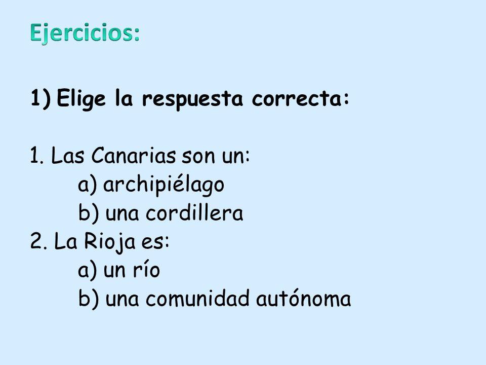 1)Elige la respuesta correcta: 1. Las Canarias son un: a) archipiélago b) una cordillera 2. La Rioja es: a) un río b) una comunidad autónoma