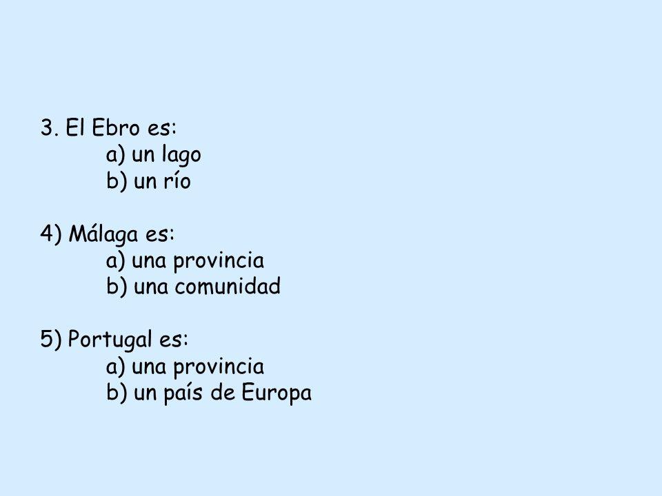 3. El Ebro es: a) un lago b) un río 4) Málaga es: a) una provincia b) una comunidad 5) Portugal es: a) una provincia b) un país de Europa