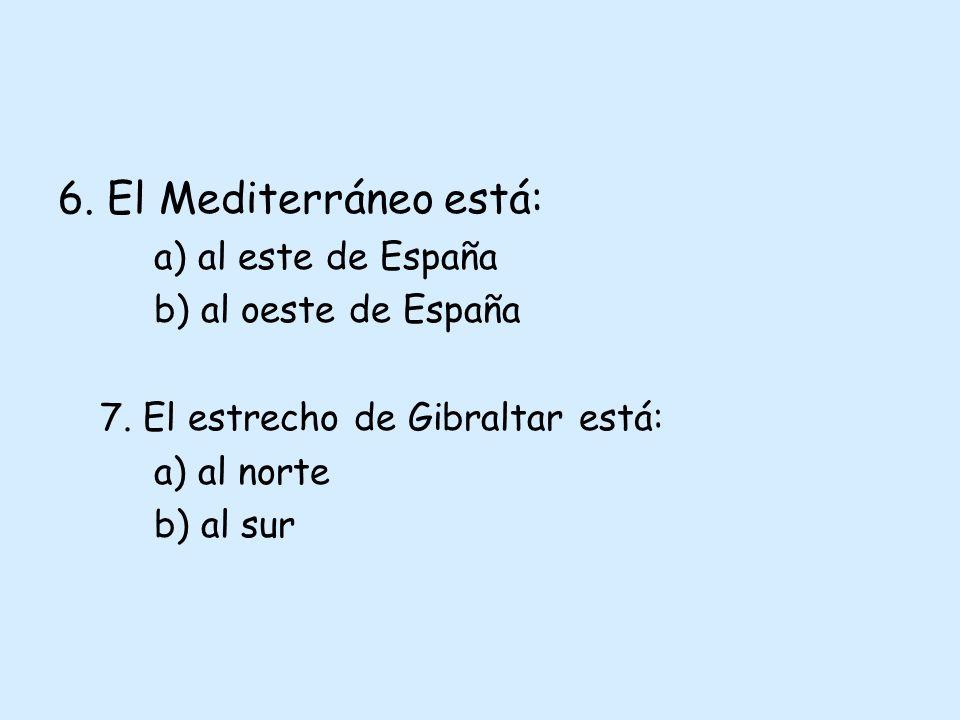 6. El Mediterráneo está: a) al este de España b) al oeste de España 7. El estrecho de Gibraltar está: a) al norte b) al sur