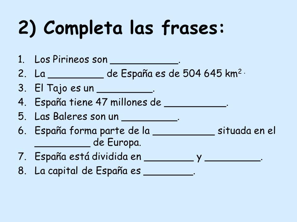 2) Completa las frases: 1.Los Pirineos son ___________. 2.La _________ de España es de 504 645 km 2. 3.El Tajo es un _________. 4.España tiene 47 mill