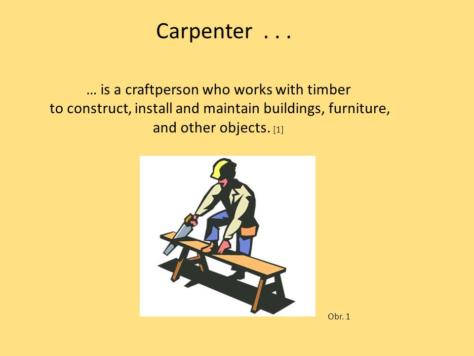 … is a craftperson who works with timber to construct, install and maintain buildings, furniture, and other objects. [1] Carpenter... Obr. 1