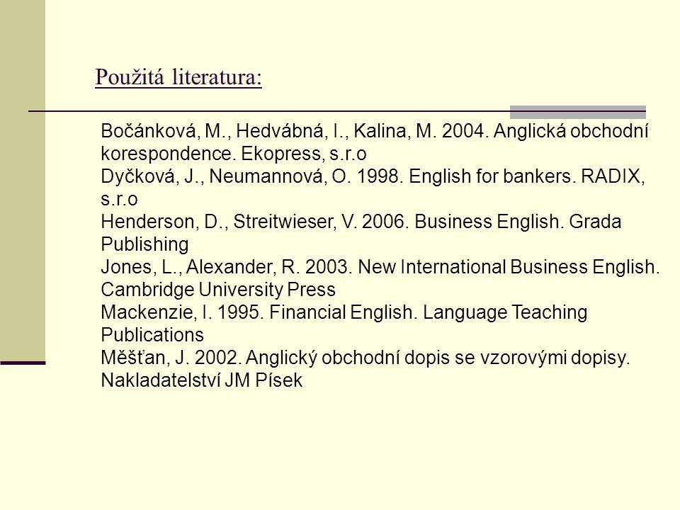 Použitá literatura: Bočánková, M., Hedvábná, I., Kalina, M. 2004. Anglická obchodní korespondence. Ekopress, s.r.o Dyčková, J., Neumannová, O. 1998. E