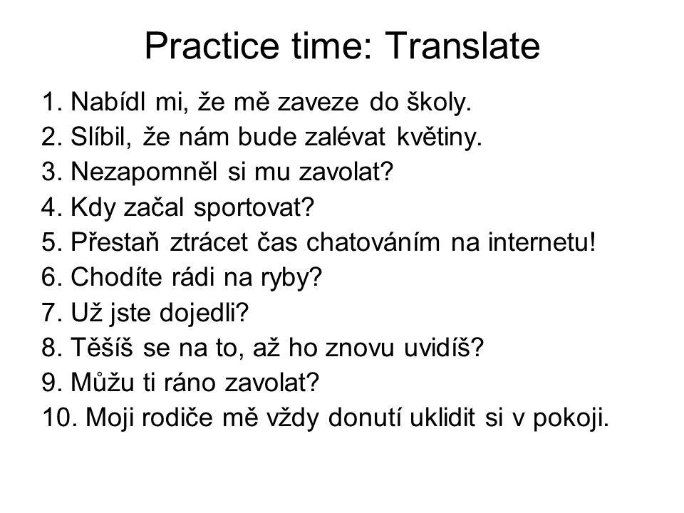Practice time: Translate 1. Nabídl mi, že mě zaveze do školy. 2. Slíbil, že nám bude zalévat květiny. 3. Nezapomněl si mu zavolat? 4. Kdy začal sporto