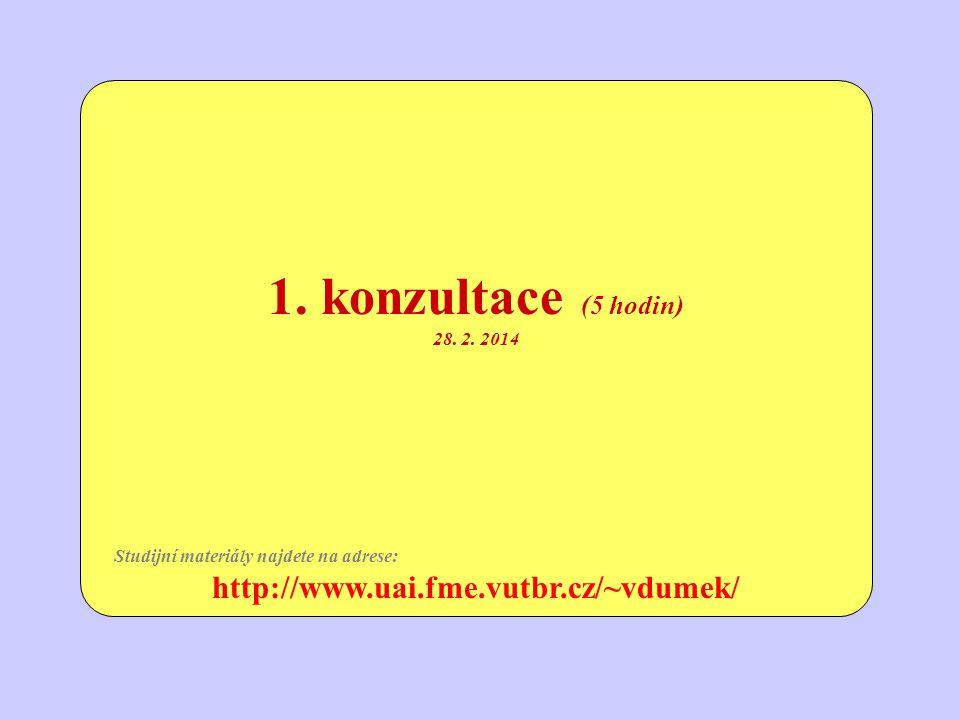 1. konzultace (5 hodin) 28. 2. 2014 Studijní materiály najdete na adrese: http://www.uai.fme.vutbr.cz/~vdumek/