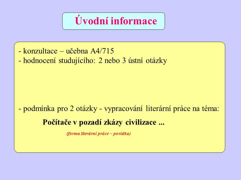 - konzultace – učebna A4/715 - hodnocení studujícího: 2 nebo 3 ústní otázky - podmínka pro 2 otázky - vypracování literární práce na téma: Počítače v