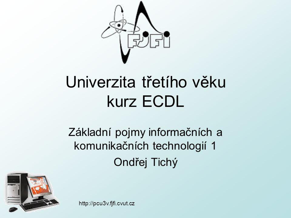 http://pcu3v.fjfi.cvut.cz Univerzita třetího věku kurz ECDL Základní pojmy informačních a komunikačních technologií 1 Ondřej Tichý