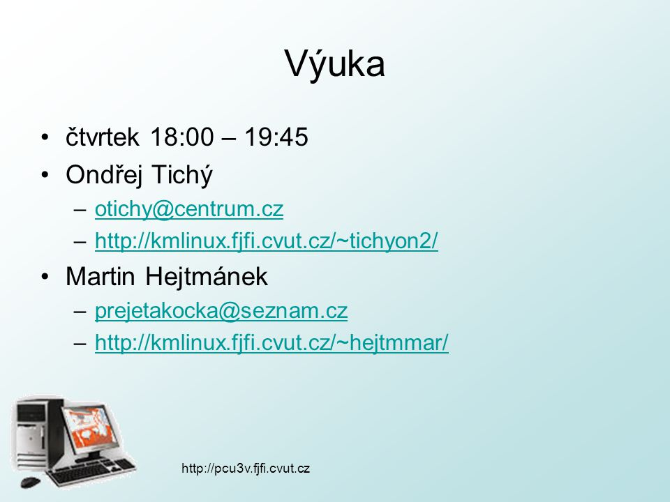 http://pcu3v.fjfi.cvut.cz Výuka čtvrtek 18:00 – 19:45 Ondřej Tichý –otichy@centrum.czotichy@centrum.cz –http://kmlinux.fjfi.cvut.cz/~tichyon2/http://k