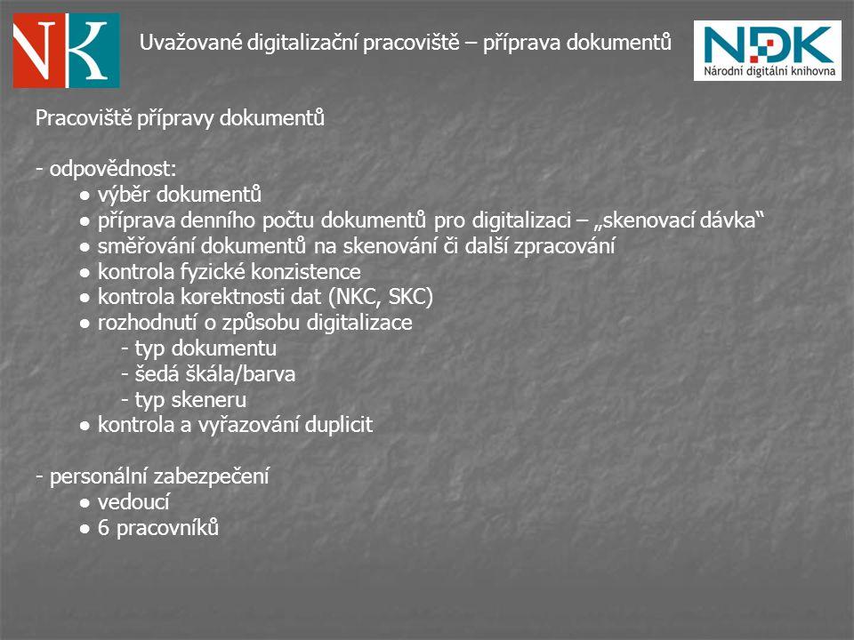 """Uvažované digitalizační pracoviště – příprava dokumentů Pracoviště přípravy dokumentů - odpovědnost: ● výběr dokumentů ● příprava denního počtu dokumentů pro digitalizaci – """"skenovací dávka ● směřování dokumentů na skenování či další zpracování ● kontrola fyzické konzistence ● kontrola korektnosti dat (NKC, SKC) ● rozhodnutí o způsobu digitalizace - typ dokumentu - šedá škála/barva - typ skeneru ● kontrola a vyřazování duplicit - personální zabezpečení ● vedoucí ● 6 pracovníků"""