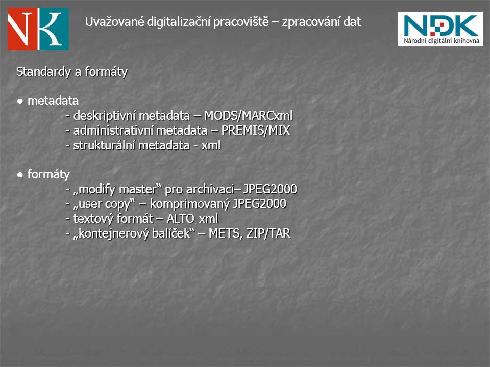 """Uvažované digitalizační pracoviště – zpracování dat Standardy a formáty ● metadata - deskriptivní metadata – MODS/MARCxml - administrativní metadata – PREMIS/MIX - strukturální metadata - xml ● formáty - """"modify master pro archivaci– JPEG2000 - """"user copy – komprimovaný JPEG2000 - textový formát – ALTO xml - """"kontejnerový balíček – METS, ZIP/TAR"""