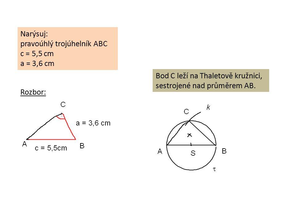 Narýsuj: pravoúhlý trojúhelník ABC c = 5,5 cm a = 3,6 cm Rozbor: Bod C leží na Thaletově kružnici, sestrojené nad průměrem AB.