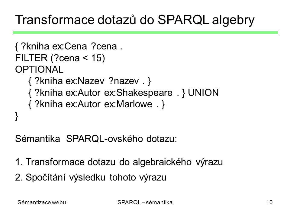 Sémantizace webuSPARQL – sémantika10 Transformace dotazů do SPARQL algebry { ?kniha ex:Cena ?cena. FILTER (?cena < 15) OPTIONAL { ?kniha ex:Nazev ?naz