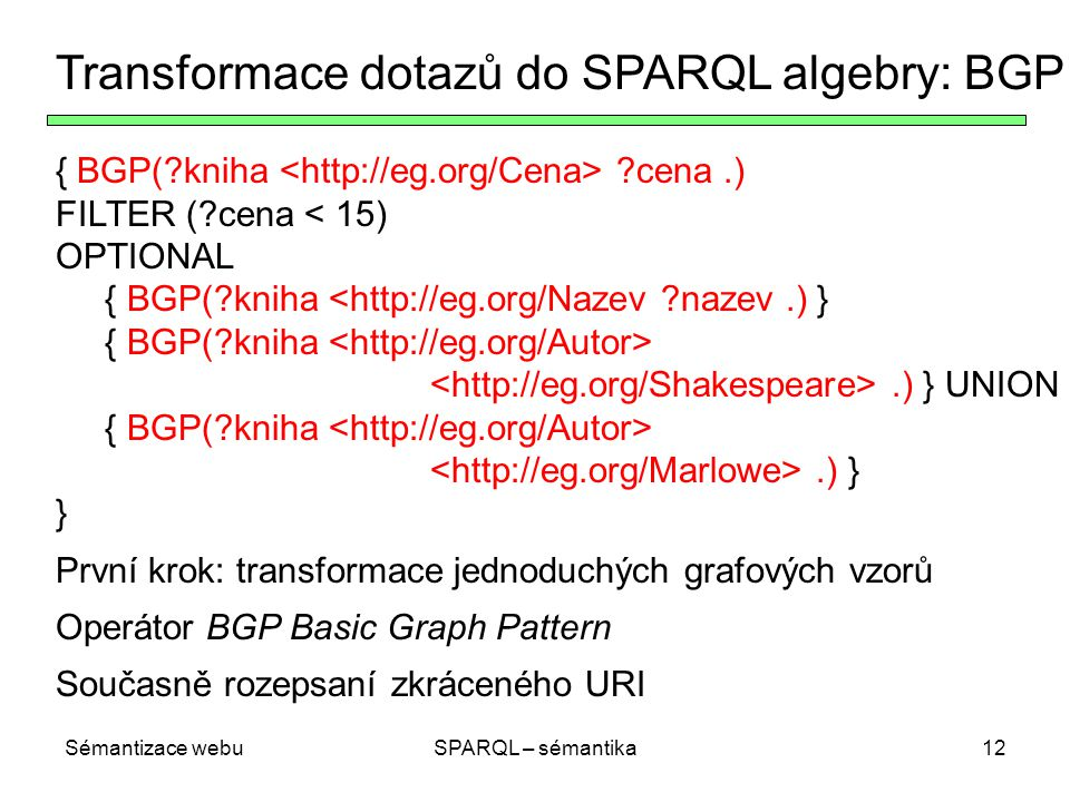 Sémantizace webuSPARQL – sémantika12 Transformace dotazů do SPARQL algebry: BGP { BGP(?kniha ?cena.) FILTER (?cena < 15) OPTIONAL { BGP(?kniha <http://eg.org/Nazev ?nazev.) } { BGP(?kniha.) } UNION { BGP(?kniha.) } } První krok: transformace jednoduchých grafových vzorů Operátor BGP Basic Graph Pattern Současně rozepsaní zkráceného URI