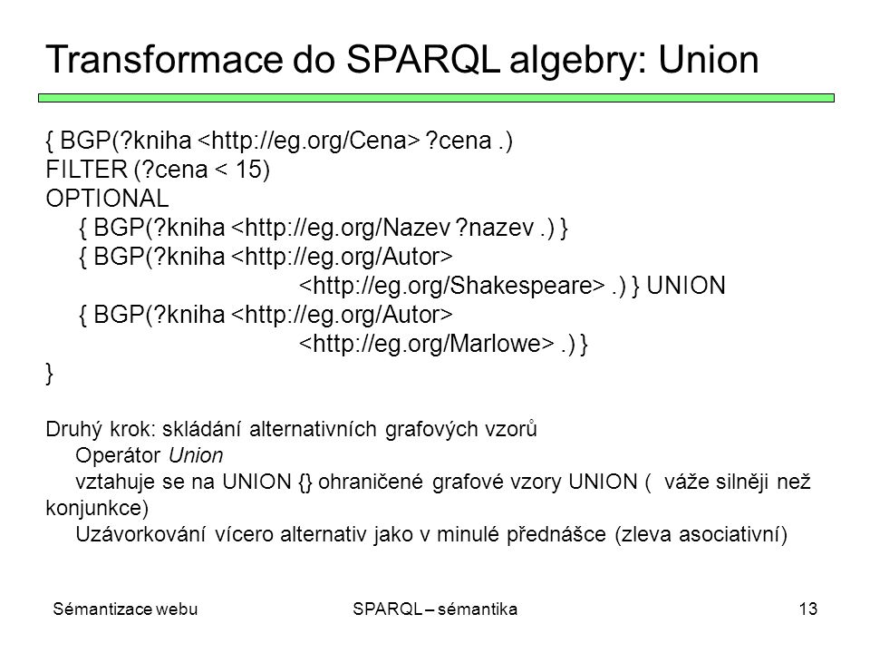 Sémantizace webuSPARQL – sémantika13 Transformace do SPARQL algebry: Union { BGP( kniha cena.) FILTER ( cena < 15) OPTIONAL { BGP( kniha <http://eg.org/Nazev nazev.) } { BGP( kniha.) } UNION { BGP( kniha.) } } Druhý krok: skládání alternativních grafových vzorů Operátor Union vztahuje se na UNION {} ohraničené grafové vzory UNION ( váže silněji než konjunkce) Uzávorkování vícero alternativ jako v minulé přednášce (zleva asociativní)