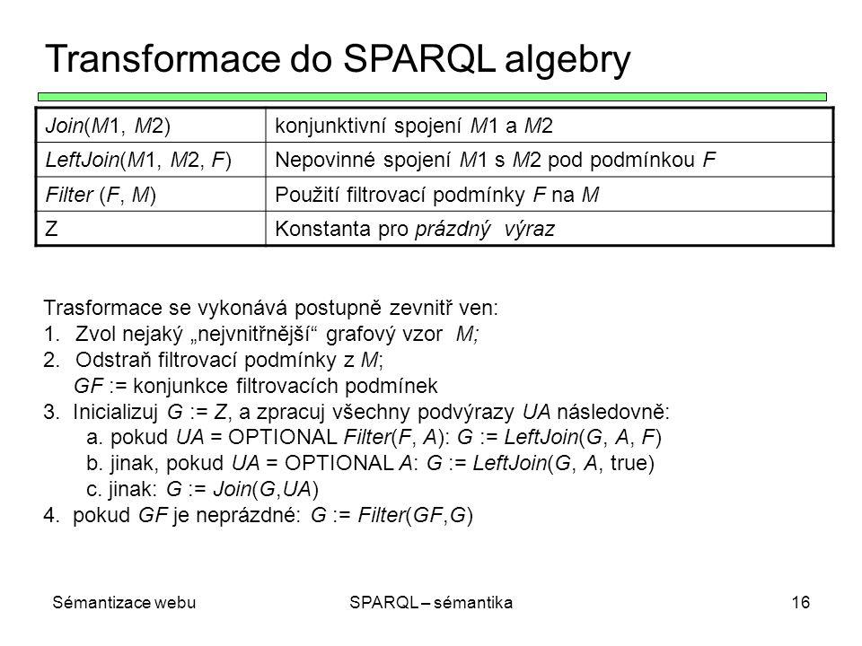 """Sémantizace webuSPARQL – sémantika16 Transformace do SPARQL algebry Join(M1, M2)konjunktivní spojení M1 a M2 LeftJoin(M1, M2, F)Nepovinné spojení M1 s M2 pod podmínkou F Filter (F, M)Použití filtrovací podmínky F na M ZKonstanta pro prázdný výraz Trasformace se vykonává postupně zevnitř ven: 1.Zvol nejaký """"nejvnitřnější grafový vzor M; 2.Odstraň filtrovací podmínky z M; GF := konjunkce filtrovacích podmínek 3."""