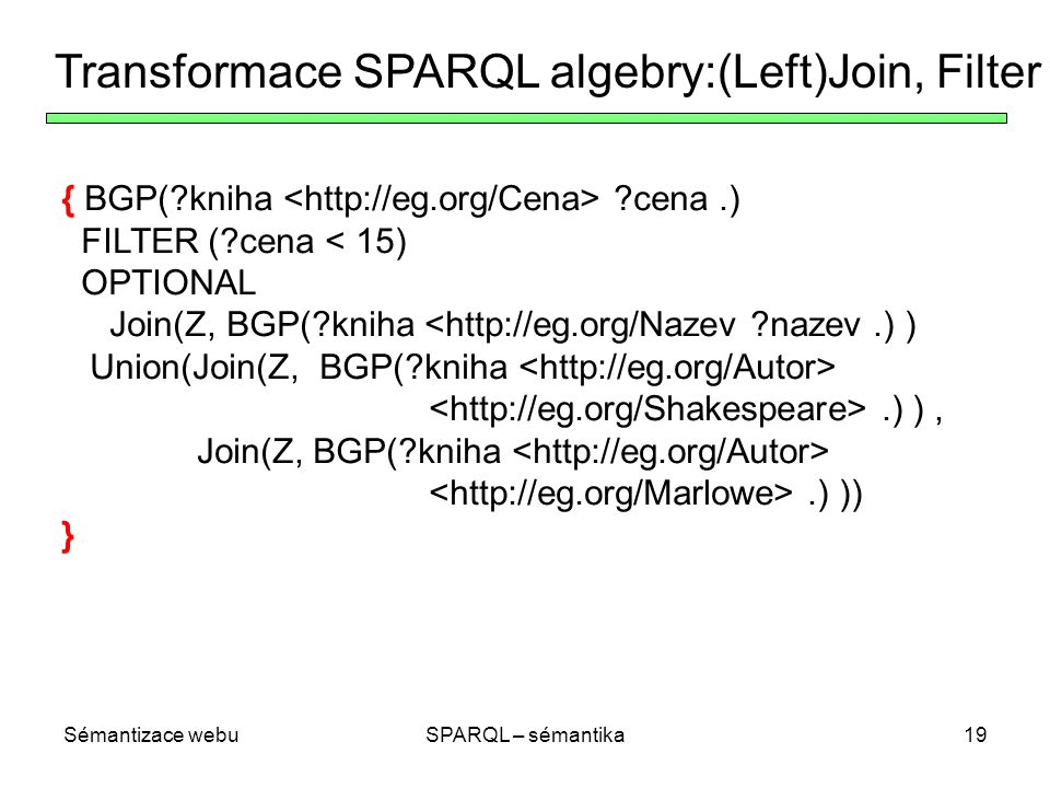 Sémantizace webuSPARQL – sémantika19 Transformace SPARQL algebry:(Left)Join, Filter { BGP( kniha cena.) FILTER ( cena < 15) OPTIONAL Join(Z, BGP( kniha <http://eg.org/Nazev nazev.) ) Union(Join(Z, BGP( kniha.) ), Join(Z, BGP( kniha.) )) }