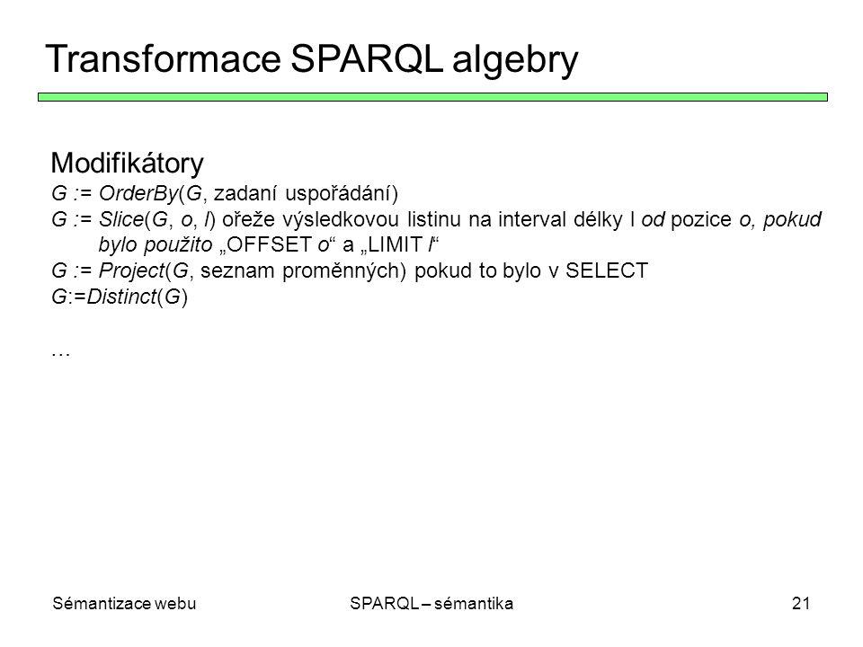 """Sémantizace webuSPARQL – sémantika21 Transformace SPARQL algebry Modifikátory G := OrderBy(G, zadaní uspořádání) G := Slice(G, o, l) ořeže výsledkovou listinu na interval délky l od pozice o, pokud bylo použito """"OFFSET o a """"LIMIT l G := Project(G, seznam proměnných) pokud to bylo v SELECT G:=Distinct(G) …"""