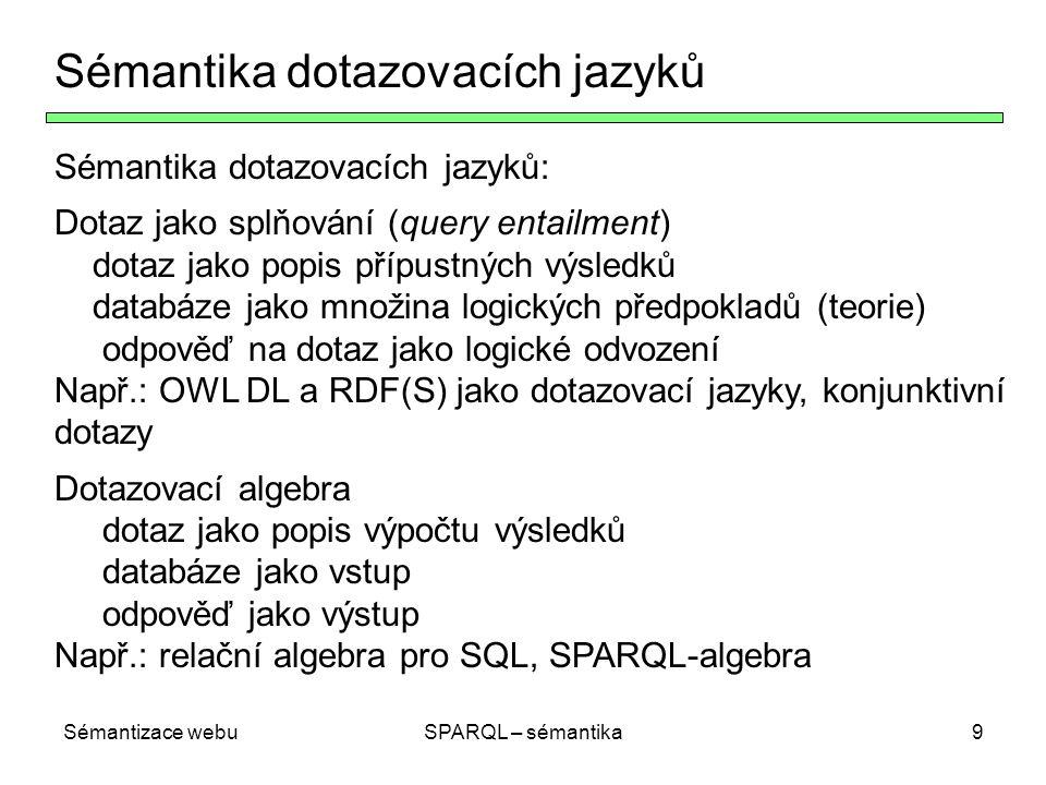 Sémantizace webuSPARQL – sémantika9 Sémantika dotazovacích jazyků Sémantika dotazovacích jazyků: Dotaz jako splňování (query entailment) dotaz jako popis přípustných výsledků databáze jako množina logických předpokladů (teorie) odpověď na dotaz jako logické odvození Např.: OWL DL a RDF(S) jako dotazovací jazyky, konjunktivní dotazy Dotazovací algebra dotaz jako popis výpočtu výsledků databáze jako vstup odpověď jako výstup Např.: relační algebra pro SQL, SPARQL-algebra