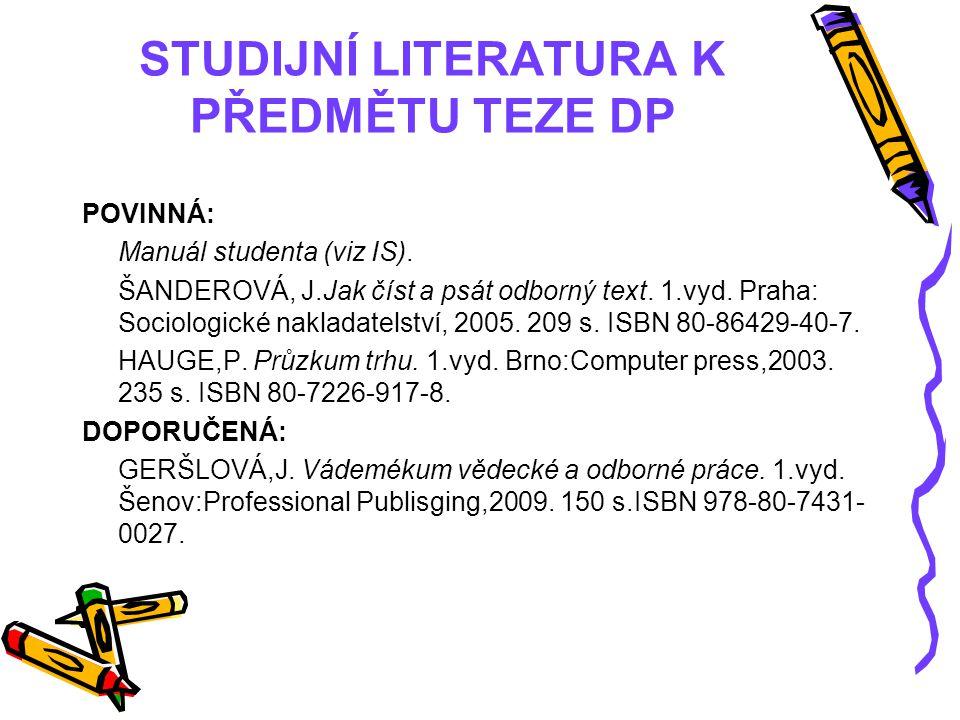 STUDIJNÍ LITERATURA K PŘEDMĚTU TEZE DP POVINNÁ: Manuál studenta (viz IS). ŠANDEROVÁ, J.Jak číst a psát odborný text. 1.vyd. Praha: Sociologické naklad