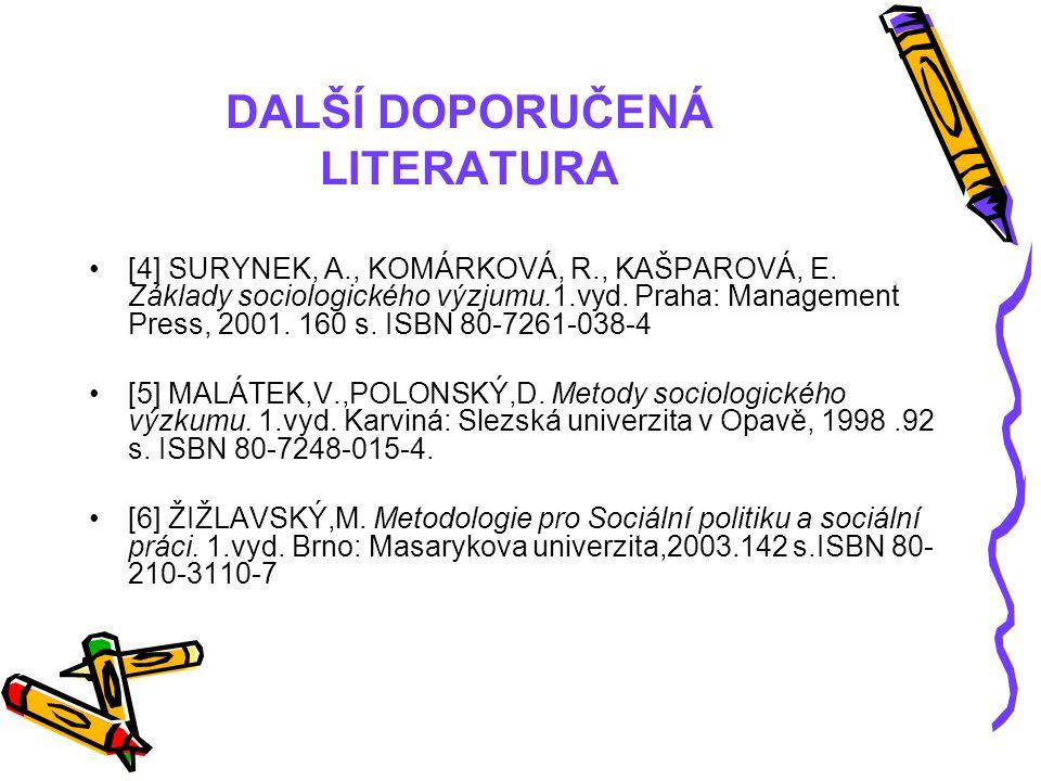 DALŠÍ DOPORUČENÁ LITERATURA [4] SURYNEK, A., KOMÁRKOVÁ, R., KAŠPAROVÁ, E. Základy sociologického výzjumu.1.vyd. Praha: Management Press, 2001. 160 s.