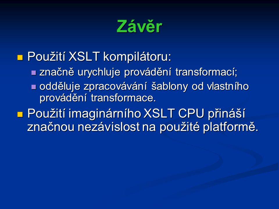 Závěr Použití XSLT kompilátoru: Použití XSLT kompilátoru: značně urychluje provádění transformací; značně urychluje provádění transformací; odděluje zpracovávání šablony od vlastního provádění transformace.
