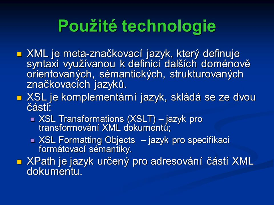 Použité technologie XML je meta-značkovací jazyk, který definuje syntaxi využívanou k definici dalších doménově orientovaných, sémantických, strukturovaných značkovacích jazyků.