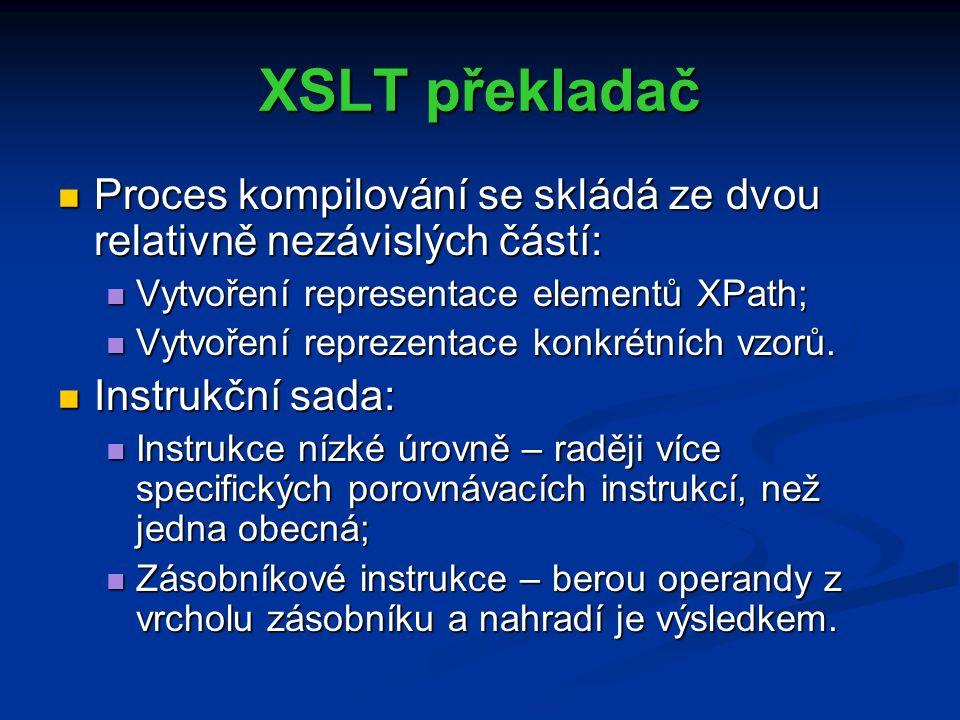 XSLT překladač Proces kompilování se skládá ze dvou relativně nezávislých částí: Proces kompilování se skládá ze dvou relativně nezávislých částí: Vytvoření representace elementů XPath; Vytvoření representace elementů XPath; Vytvoření reprezentace konkrétních vzorů.