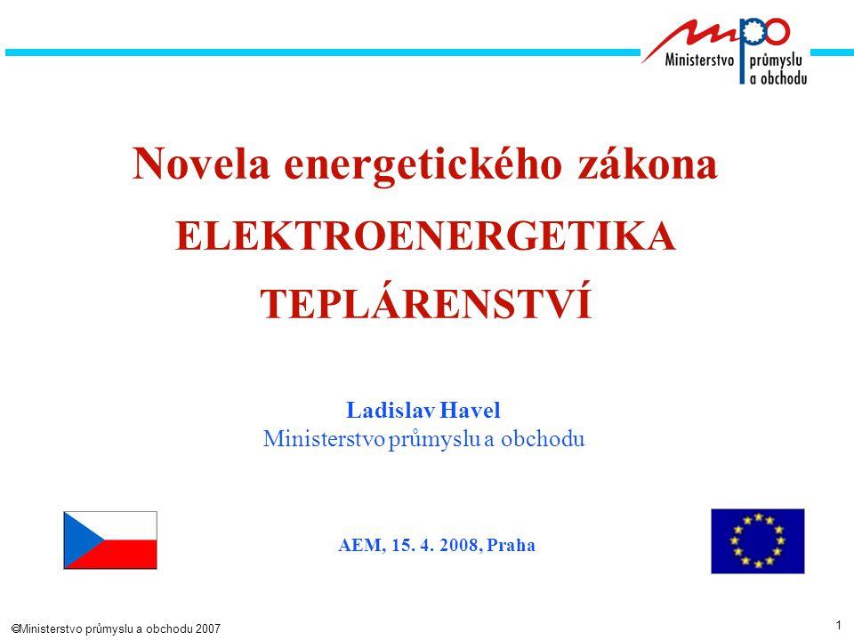 1  Ministerstvo průmyslu a obchodu 2007 Novela energetického zákona ELEKTROENERGETIKA TEPLÁRENSTVÍ Ladislav Havel Ministerstvo průmyslu a obchodu AEM, 15.