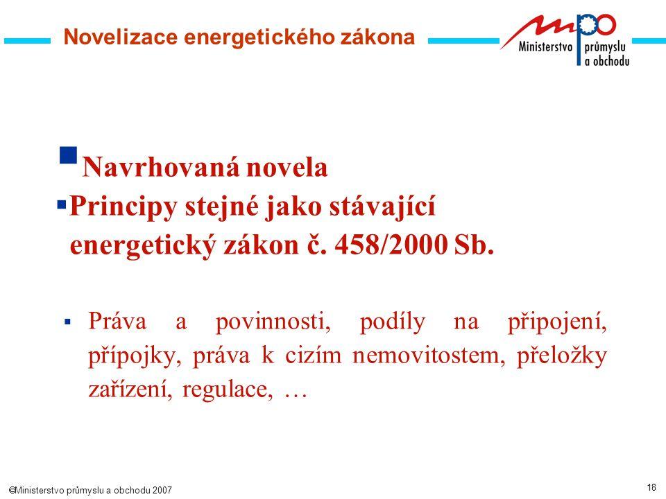 18  Ministerstvo průmyslu a obchodu 2007 Novelizace energetického zákona  Navrhovaná novela  Principy stejné jako stávající energetický zákon č.