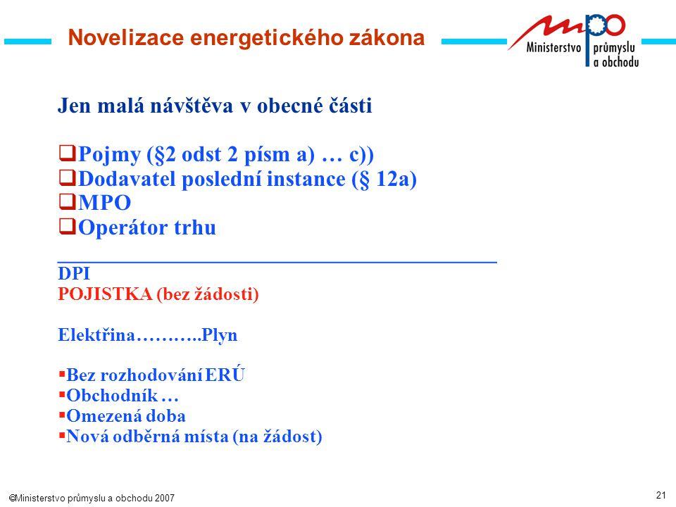 21  Ministerstvo průmyslu a obchodu 2007 Jen malá návštěva v obecné části  Pojmy (§2 odst 2 písm a) … c))  Dodavatel poslední instance (§ 12a)  MPO  Operátor trhu _______________________________________ DPI POJISTKA (bez žádosti) Elektřina………..Plyn  Bez rozhodování ERÚ  Obchodník …  Omezená doba  Nová odběrná místa (na žádost) Novelizace energetického zákona