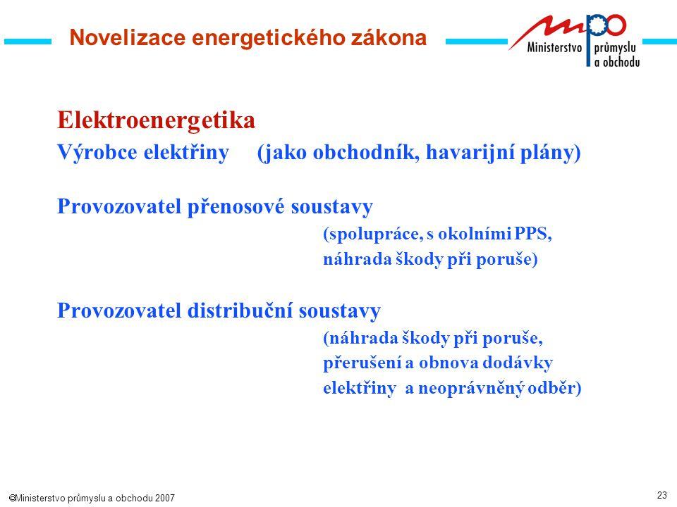 23  Ministerstvo průmyslu a obchodu 2007 Novelizace energetického zákona Elektroenergetika Výrobce elektřiny(jako obchodník, havarijní plány) Provozovatel přenosové soustavy (spolupráce, s okolními PPS, náhrada škody při poruše) Provozovatel distribuční soustavy (náhrada škody při poruše, přerušení a obnova dodávky elektřiny a neoprávněný odběr)