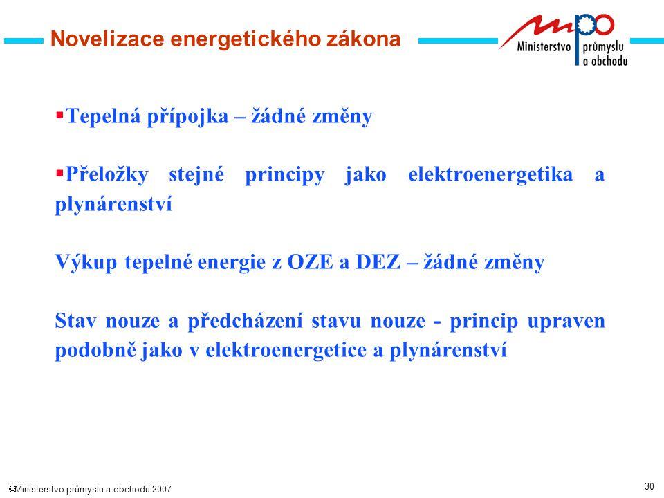 30  Ministerstvo průmyslu a obchodu 2007 Novelizace energetického zákona  Tepelná přípojka – žádné změny  Přeložky stejné principy jako elektroenergetika a plynárenství Výkup tepelné energie z OZE a DEZ – žádné změny Stav nouze a předcházení stavu nouze - princip upraven podobně jako v elektroenergetice a plynárenství