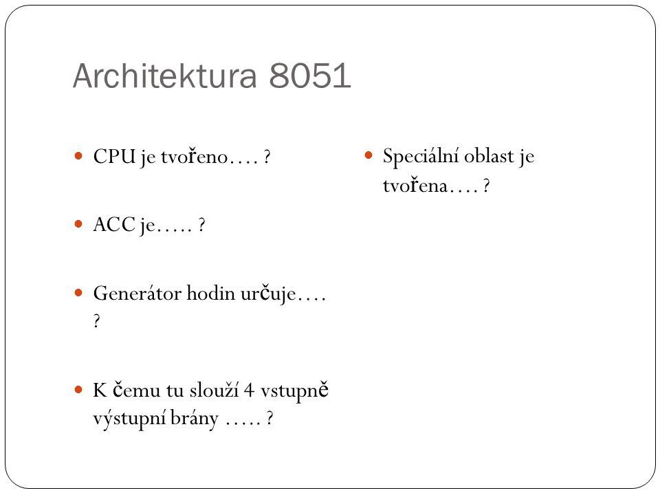 Architektura 8051 CPU je tvo ř eno…. ? ACC je….. ? Generátor hodin ur č uje…. ? K č emu tu slouží 4 vstupn ě výstupní brány ….. ? Speciální oblast je