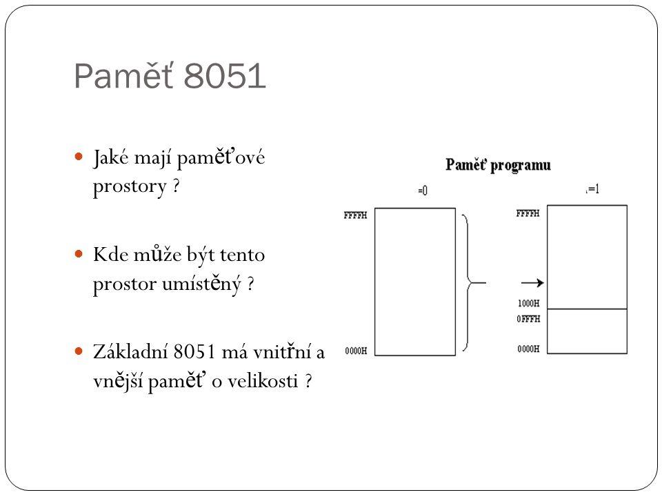 Paměť 8051 Jaké mají pam ěť ové prostory ? Kde m ů že být tento prostor umíst ě ný ? Základní 8051 má vnit ř ní a vn ě jší pam ěť o velikosti ?